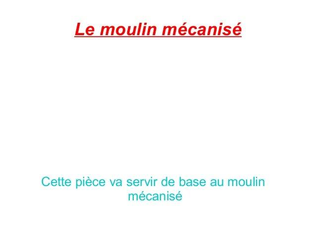 Le moulin mécaniséCette pièce va servir de base au moulin               mécanisé