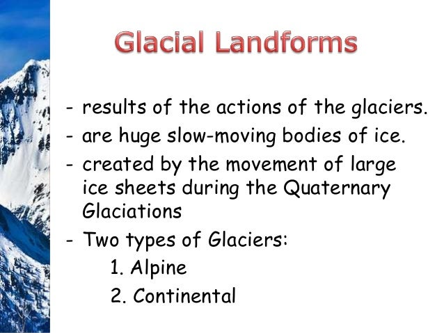 • Continental Glaciers are formed in cold polar regions