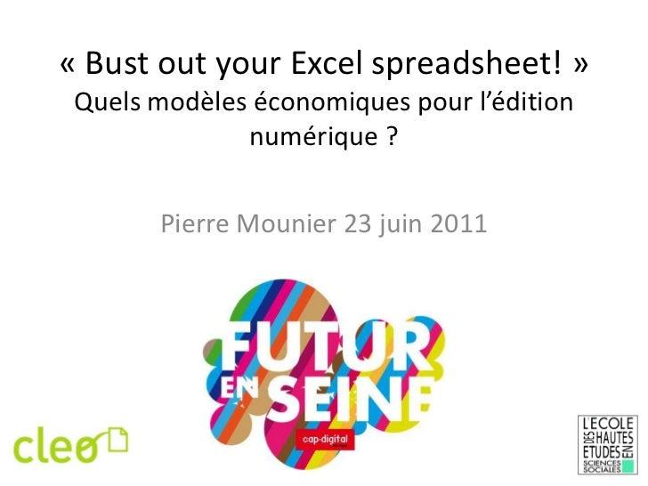 «Bust out your Excel spreadsheet!»Quels modèles économiques pour l'édition numérique ?<br />Pierre Mounier 23 juin 2011<...