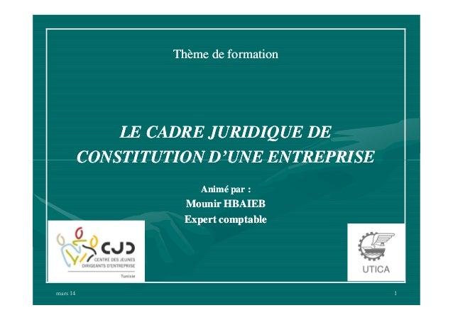 Thème de formation  LE CADRE JURIDIQUE DE CONSTITUTION D'UNE ENTREPRISE Animé par :  Mounir HBAIEB Expert comptable  mars ...