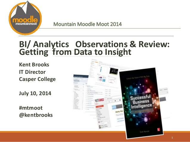 Mountain Moodle Moot 2014 BI/ Analytics Observations & Review: Getting from Data to Insight Kent Brooks IT Director Casper...