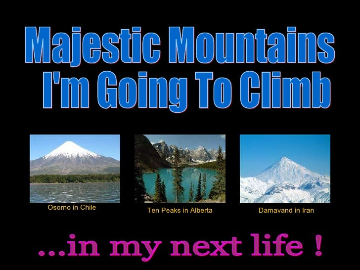 Majestic Mountains I'm Going To Climb ...in my next life ! Osorno in Chile Ten Peaks in Alberta Damavand in Iran