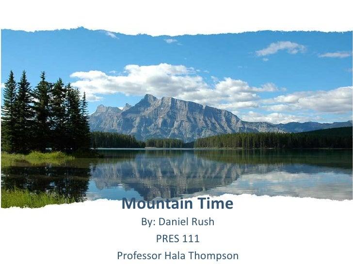 Mountain Time<br />By: Daniel Rush<br />PRES 111<br />Professor Hala Thompson<br />
