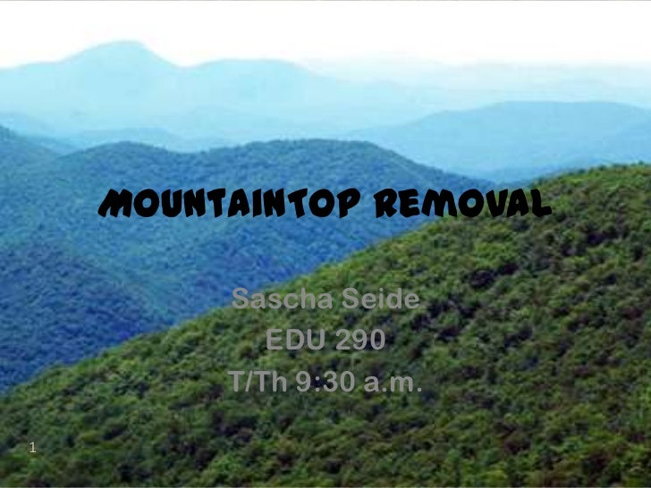 MountainTopRemoval<br />Sascha Seide<br />EDU 290<br />T/Th 9:30 a.m.<br />1<br />