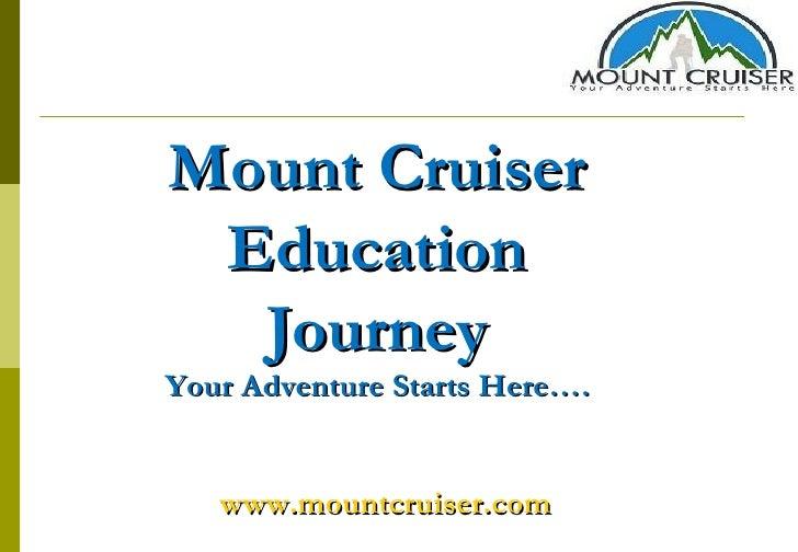 Mount Cruiser Education Journey Your Adventure Starts Here…. www.mountcruiser.com