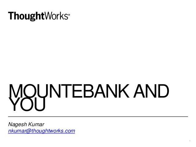 MOUNTEBANK AND YOU Nagesh Kumar nkumar@thoughtworks.com 1