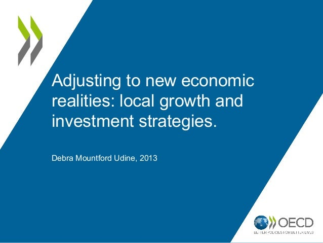 Adjusting to new economic realities: local growth and investment strategies. Debra Mountford Udine, 2013