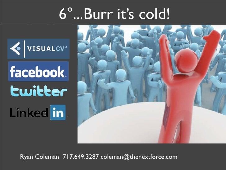 6°...Burr it's cold!     Ryan Coleman 717.649.3287 coleman@thenextforce.com