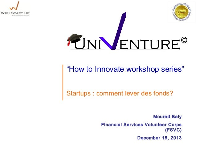 """How to Innovate workshop series"" Startups : comment lever des fonds? Mourad Baly Financial Services Volunteer Corps (FSVC..."