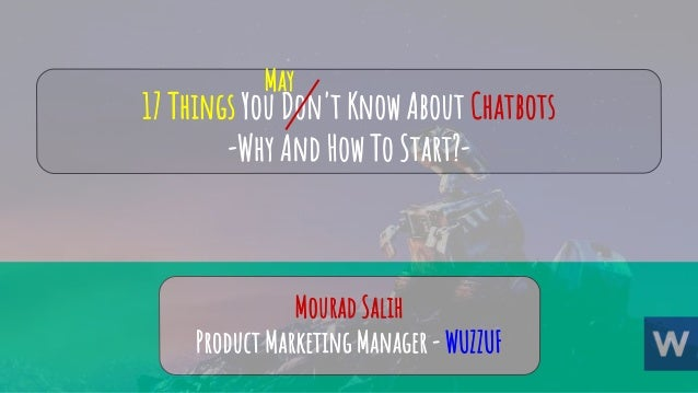 17 Things You Don't Know About Chatbots -Why And How To Start?- Mourad Salih Product Marketing Manager - WUZZUF May