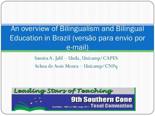Samira A. Jalil Unila, Unicamp/CAPES Selma deAssis Moura Unicamp/CNPq An overview of Bilingualism and Bilingual Education ...