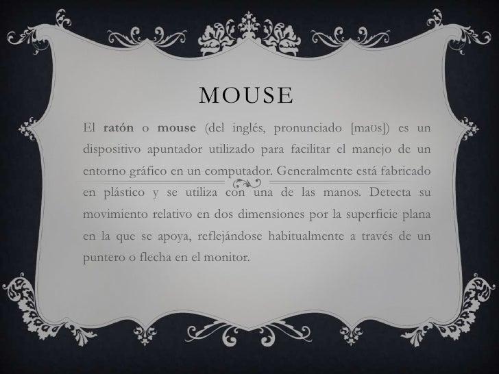 MOUSEEl ratón o mouse (del inglés, pronunciado [maʊs]) es undispositivo apuntador utilizado para facilitar el manejo de un...