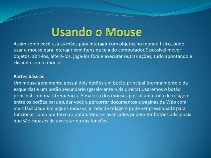 Assim como você usa as mãos para interagir com objetos no mundo físico, podeusar o mouse para interagir com itens na tela ...