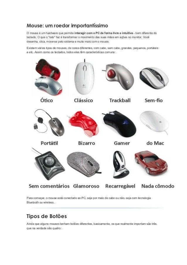 Mouse: um roedor importantíssimoO mouse é um hardware que permite interagir com o PC de forma livre e intuitiva - bem dife...