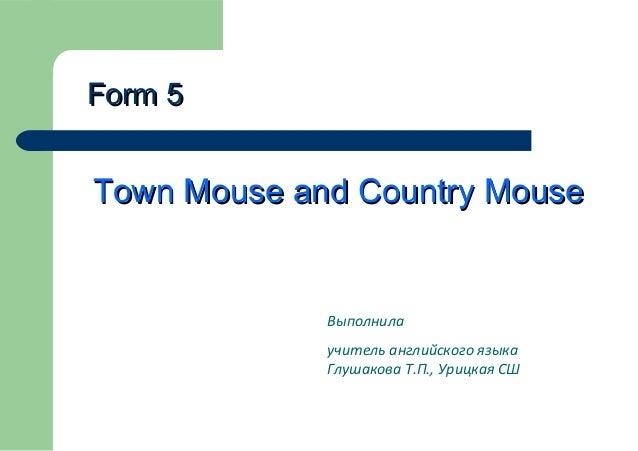 Form 5  Town Mouse and Country Mouse  Выполнила учитель английского языка Глушакова Т.П., Урицкая СШ