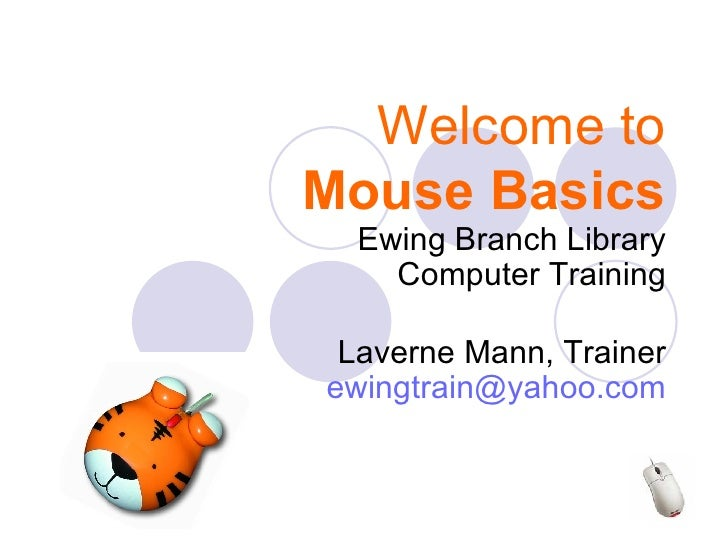 Welcome to Mouse Basics Ewing Branch Library Computer Training Laverne Mann, Trainer [email_address]