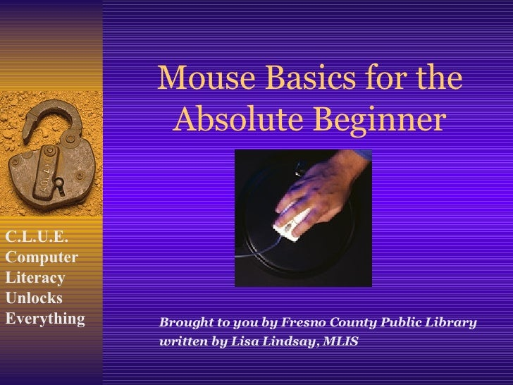 Mouse Basics for the Absolute Beginner Brought to you by Fresno County Public Library written by Lisa Lindsay, MLIS