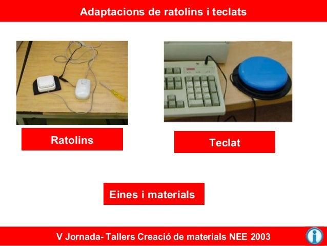 Adaptacions de ratolins i teclats  Ratolins  Teclat  Eines i materials  V Jornada- Tallers Creació de materials NEE 2003