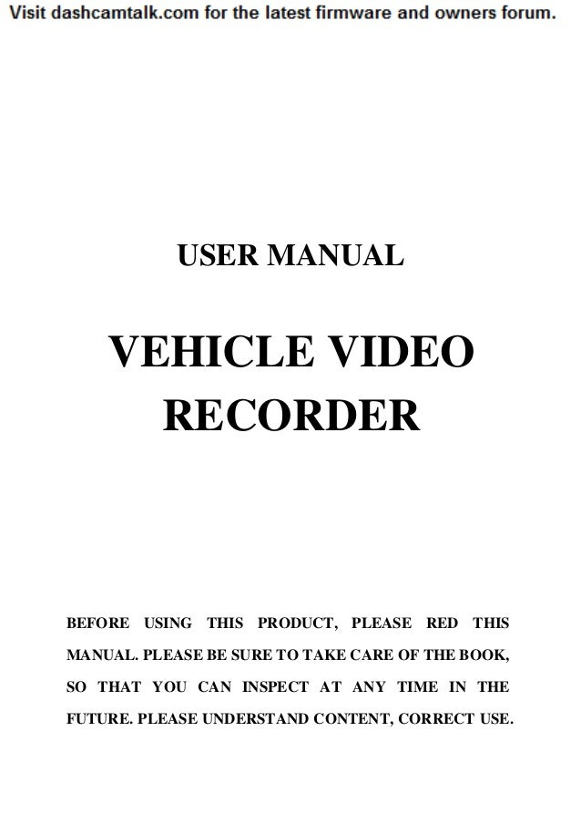 USER MANUAL    VEHICLE VIDEO      RECORDERBEFORE USING THIS PRODUCT, PLEASE RED THISMANUAL. PLEASE BE SURE TO TAKE CARE OF...