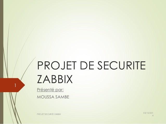 PROJET DE SECURITE  ZABBIX  Présenté par:  MOUSSA SAMBE  03/12/201  4  PROJET SECURITE ZABBIX  1