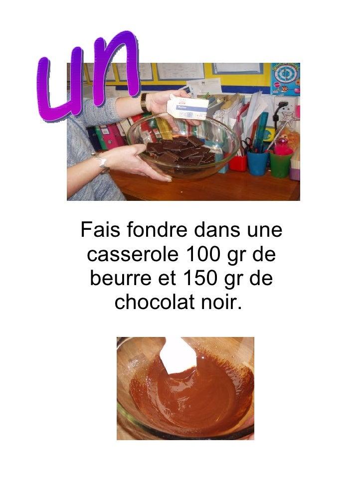 Fais fondre dans une casserole 100 gr de beurre et 150 gr de chocolat noir.   un