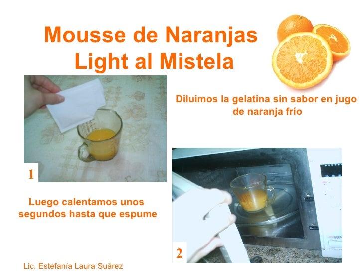 Mousse de Naranjas  Light al Mistela Diluimos la gelatina sin sabor en jugo  de naranja frío Luego calentamos unos  segund...