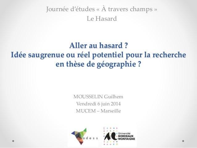 Aller au hasard ? Idée saugrenue ou réel potentiel pour la recherche en thèse de géographie ?  MOUSSELIN Guilhem  Vendredi...