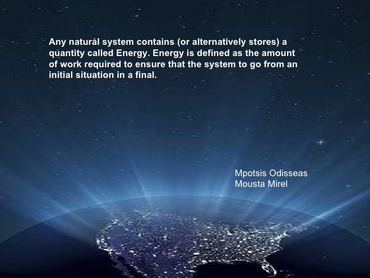 Any natural system contains (or alternatively stores) a quantity called Energy.  Energy is  define d  as the amount of wor...