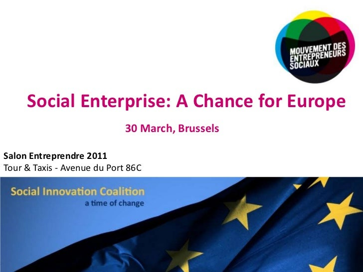 Social Enterprise: A Chance for Europe<br />30 March, Brussels<br />Salon Entreprendre 2011<br />Tour & Taxis - Avenue du ...