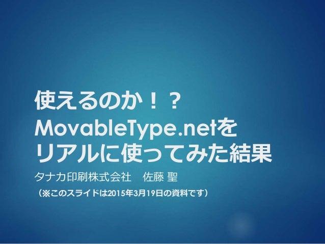 使えるのか!? MovableType.netを リアルに使ってみた結果 タナカ印刷株式会社 佐藤 聖 (※このスライドは2015年3月19日の資料です)