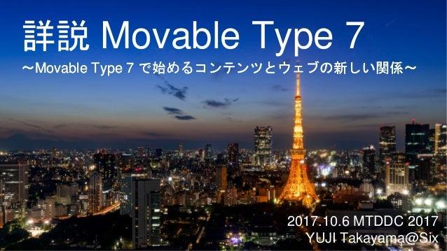詳説 Movable Type 7 2017.10.6 MTDDC 2017 YUJI Takayama@Six 〜Movable Type 7 で始めるコンテンツとウェブの新しい関係〜〜Movable Type 7 で始めるコンテンツとウェブ...