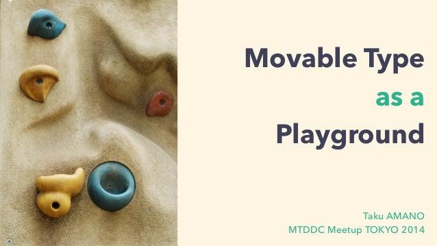 Movable Type  as a  Playground  Taku AMANO  MTDDC Meetup TOKYO 2014
