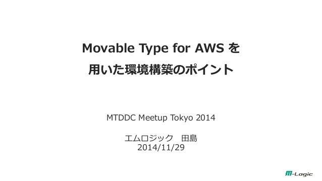 Movable Type for AWS を 用いた環境構築のポイント  MTDDC Meetup Tokyo 2014  エムロジック 田島 2014/11/29