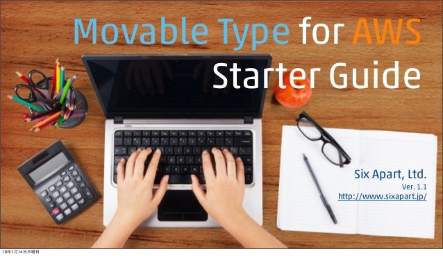 Movable Type for AWS Starter Guide Six Apart, Ltd. Ver. 1.1 http://www.sixapart.jp/ 16年1月14日木曜日