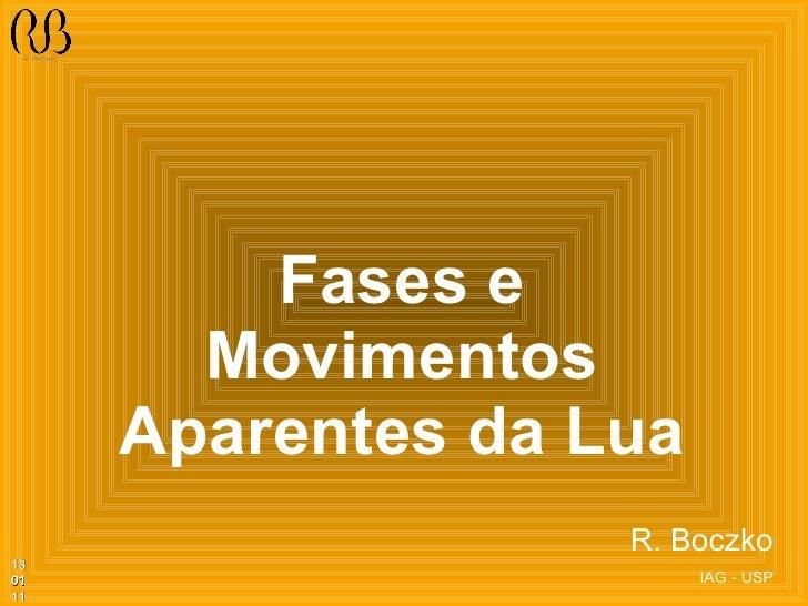 Fases e Movimentos Aparentes da Lua <ul><ul><ul><ul><ul><li>R. Boczko </li></ul></ul></ul></ul></ul><ul><li>IAG - USP </li...