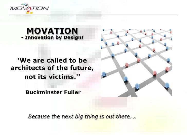 MOVATION    - Innovation by Design!       'We are called to be architects of the future,     not its victims.''      Buckm...