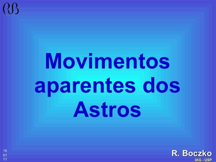 Movimentos aparentes dos Astros <ul><ul><ul><ul><ul><li>R. Boczko </li></ul></ul></ul></ul></ul><ul><li>IAG - USP </li></u...