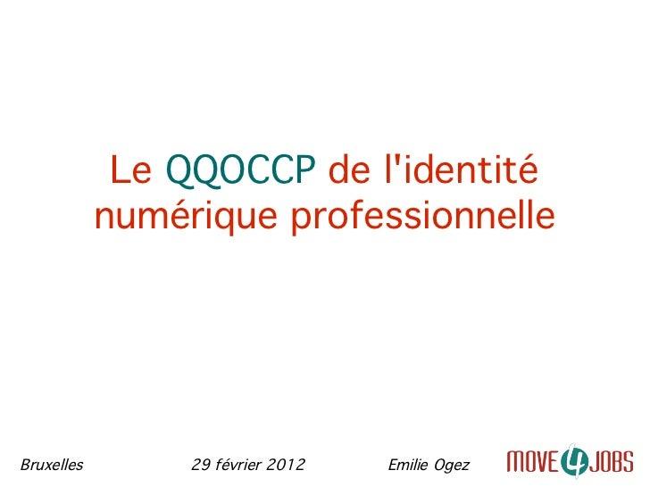 Le QQOCCP de lidentité            numérique professionnelleBruxelles        29 février 2012   Emilie Ogez