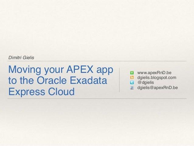 Dimitri Gielis Moving your APEX app to the Oracle Exadata Express Cloud www.apexRnD.be dgielis.blogspot.com @dgielis dgiel...