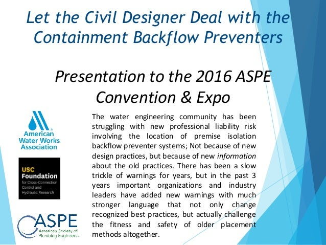 Presentation to the 2016 ASPE Convention & Expo Let the Civil Designer Deal with the Containment Backflow Preventers The w...