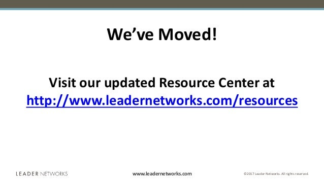 www.leadernetworks.com ©2017 Leader Networks. All rights reserved. We've Moved! Visit our updated Resource Center at http:...