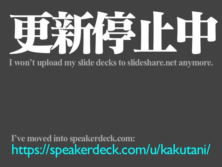 更新停止中I won't upload my slide decks to slideshare.net anymore.I've moved into speakerdeck.com:https://speakerdeck.com/u/kak...