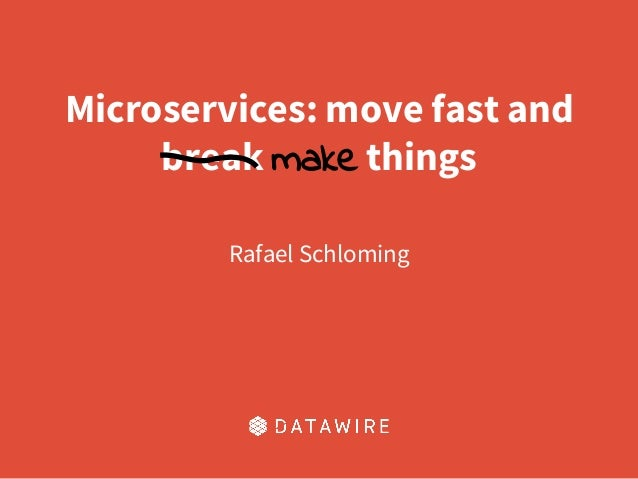 Microservices: move fast and break make things Rafael Schloming