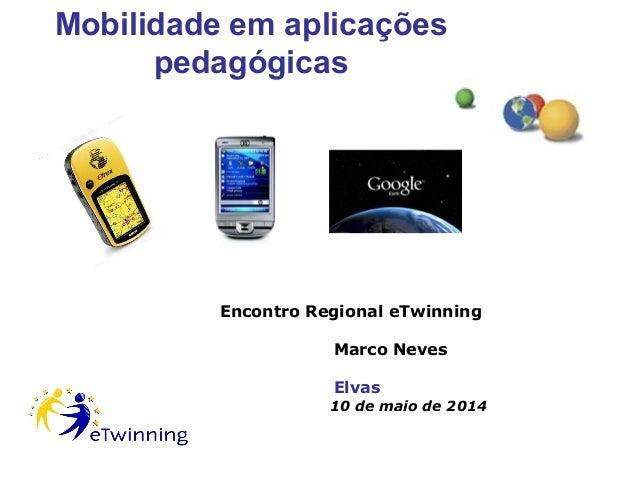 Mobilidade em aplicações pedagógicas Encontro Regional eTwinning Marco Neves Elvas 10 de maio de 2014