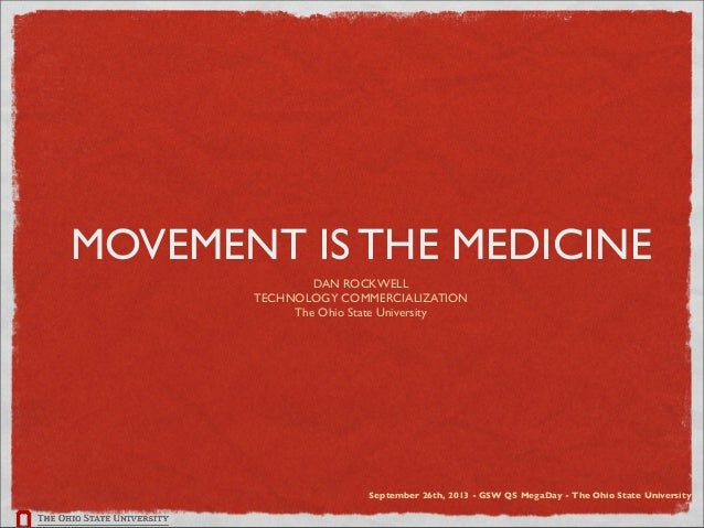 MOVEMENT IS THE MEDICINE DAN ROCKWELL TECHNOLOGY COMMERCIALIZATION The Ohio State University September 26th, 2013 - GSW QS...