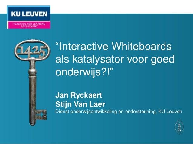 """""""Interactive Whiteboards als katalysator voor goed onderwijs?!"""" Jan Ryckaert Stijn Van Laer Dienst onderwijsontwikkeling e..."""