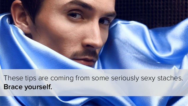 These tips are coming from some seriously sexy staches. Brace yourself.