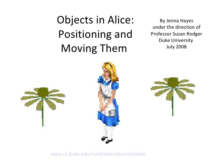 Objects in Alice: Positioning and Moving Them  By Jenna Hayes under the direction of Professor Susan Rodger Duke Universit...