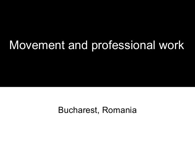 Movement and professional work        Bucharest, Romania