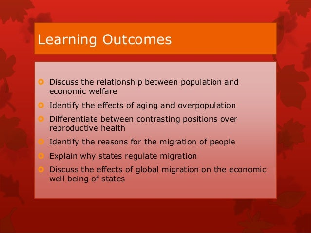 Learning Outcomes  Discuss the relationship between population and economic welfare  Identify the effects of aging and o...